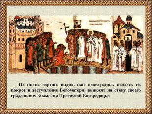 На иконе хорошо видно, как новгородцы, надеясь на покров и заступление Богома