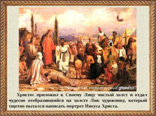 Христос приложил к Своему Лицу чистый холст и отдал чудесно отобразившийся на