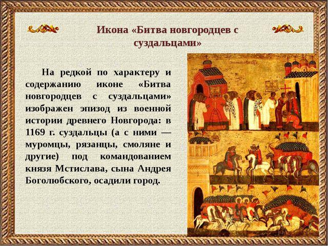 На редкой по характеру и содержанию иконе «Битва новгородцев с суздальцами» и...