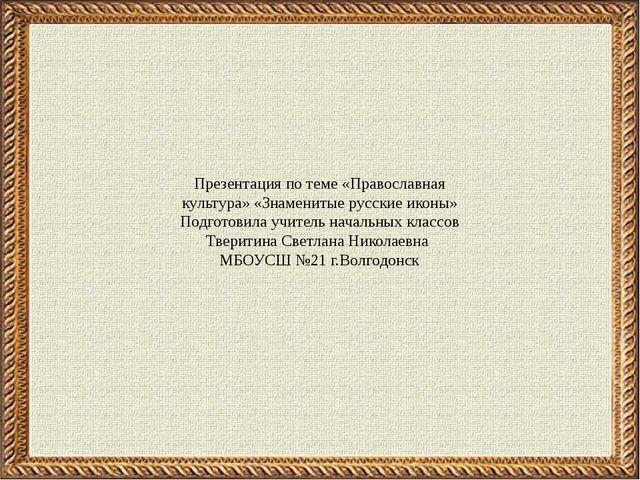 Презентация по теме «Православная культура» «Знаменитые русские иконы» Подгот...