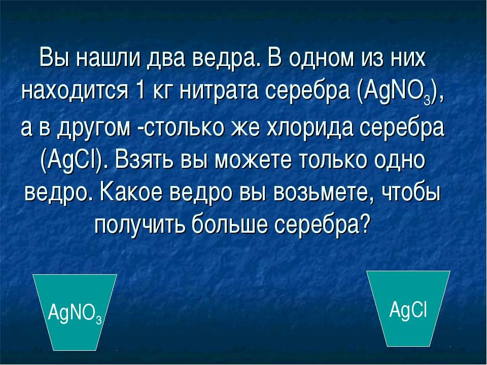 Вы нашли два ведра. В одном из них находится 1 кг нитрата серебра (AgNO3), а...