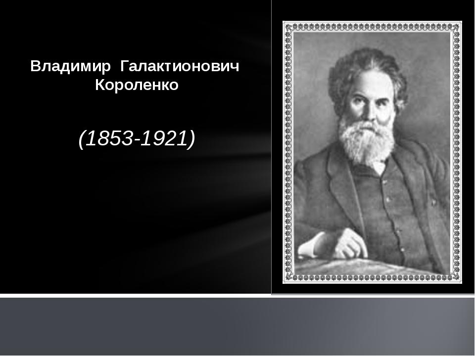 (1853-1921) Владимир Галактионович Короленко