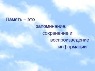 Память – это запоминание, сохранение и воспроизведение информации.