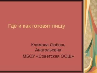 Где и как готовят пищу Климова Любовь Анатольевна МБОУ «Советская ООШ»