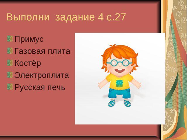 Выполни задание 4 с.27 Примус Газовая плита Костёр Электроплита Русская печь