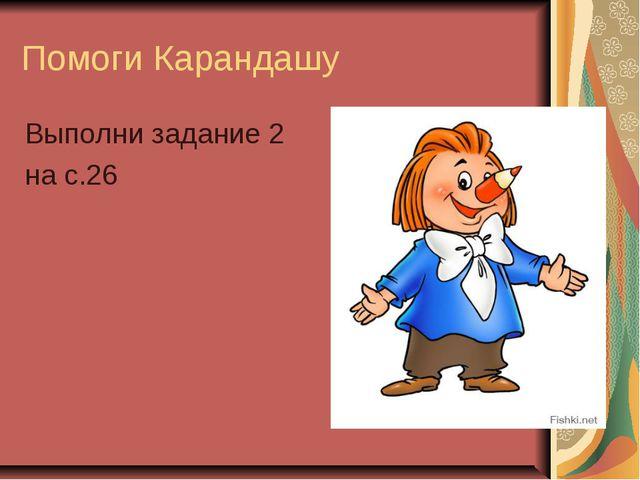 Помоги Карандашу Выполни задание 2 на с.26