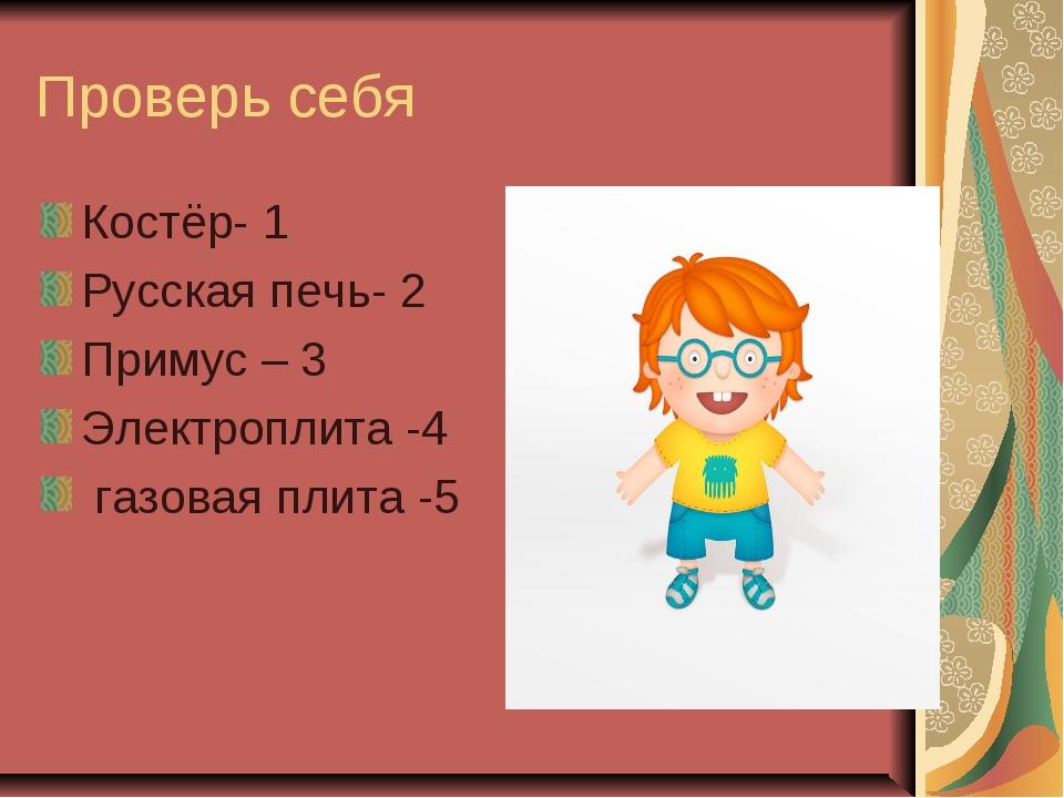 Проверь себя Костёр- 1 Русская печь- 2 Примус – 3 Электроплита -4 газовая пли...