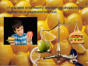 If you want to be healthy and slim you should try to shorten fat products an