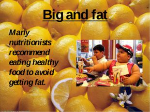 Big and fat Many nutritionists recommend eating healthy food to avoid gettin