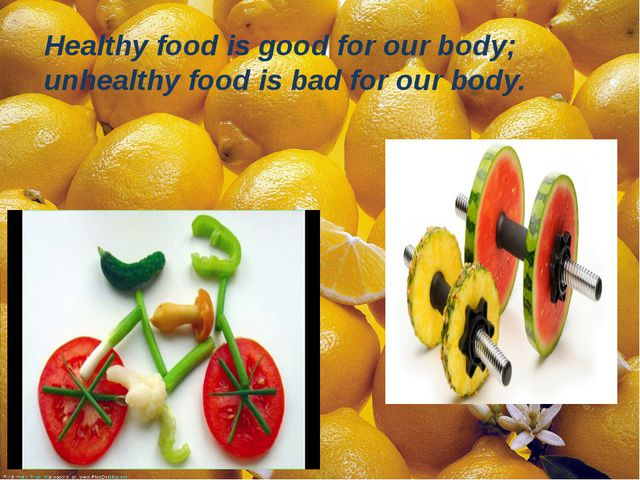 Healthy food is good for our body; unhealthy food is bad for our body.