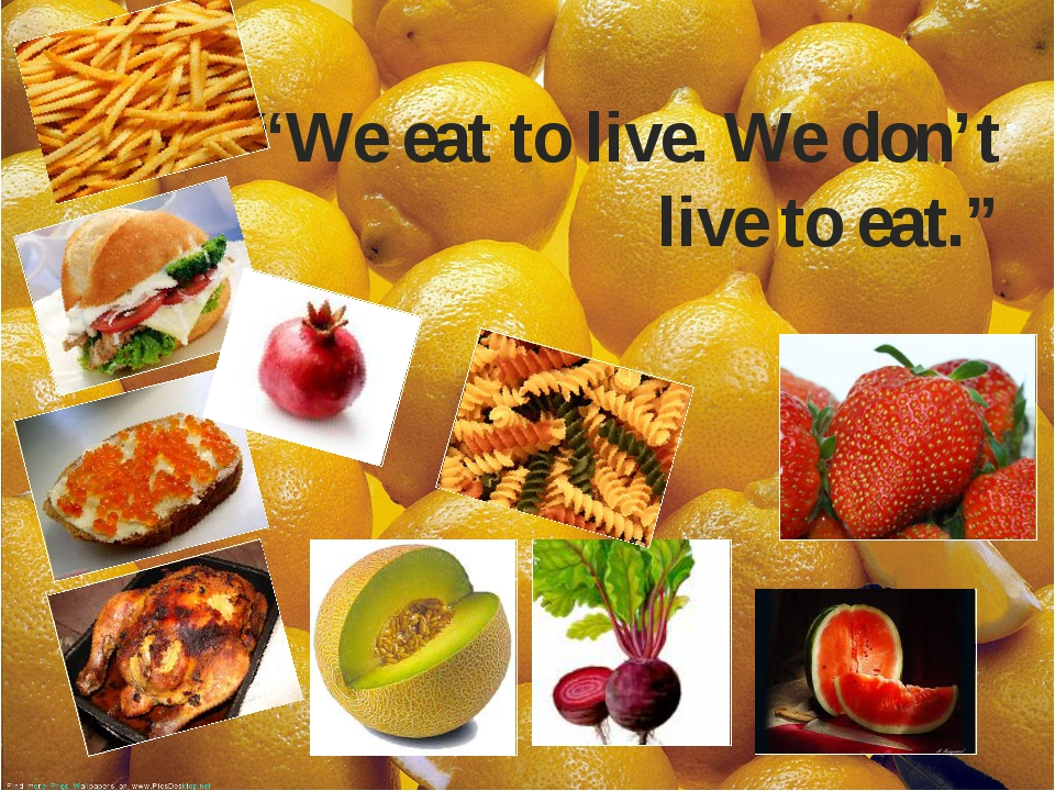 """""""We eat to live. We don't live to eat."""""""