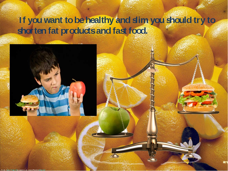 If you want to be healthy and slim you should try to shorten fat products an...