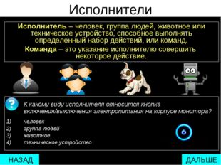 Исполнители Исполнитель – человек, группа людей, животное или техническое уст