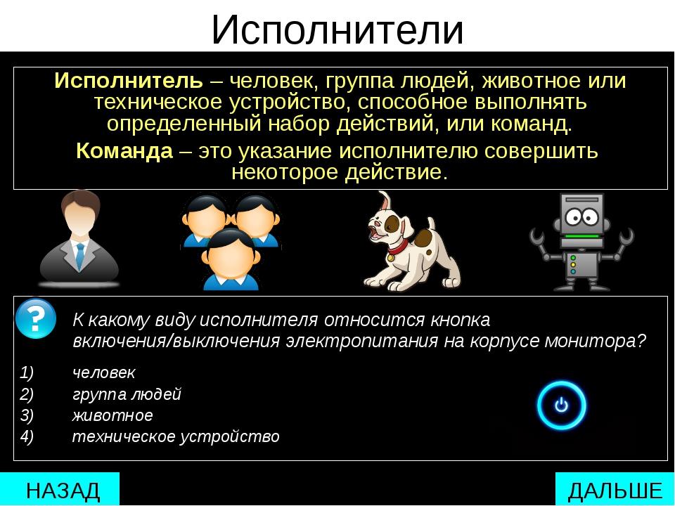 Исполнители Исполнитель – человек, группа людей, животное или техническое уст...