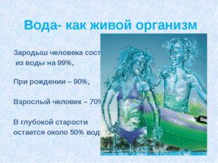 Вода- как живой организм Зародыш человека состоит из воды на 99%, При рождени
