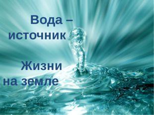 Вода – источник . Жизни . на земле .