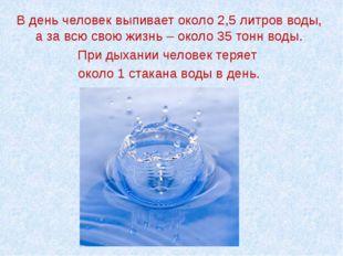 В день человек выпивает около 2,5 литров воды, а за всю свою жизнь – около 35