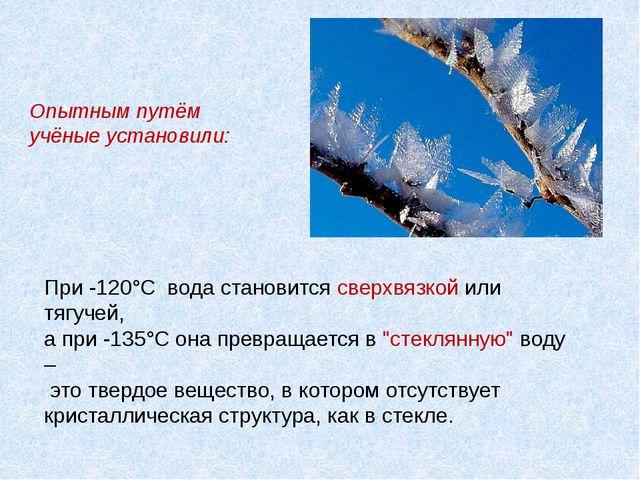 Опытным путём учёные установили: При -120°С вода становится сверхвязкой или...