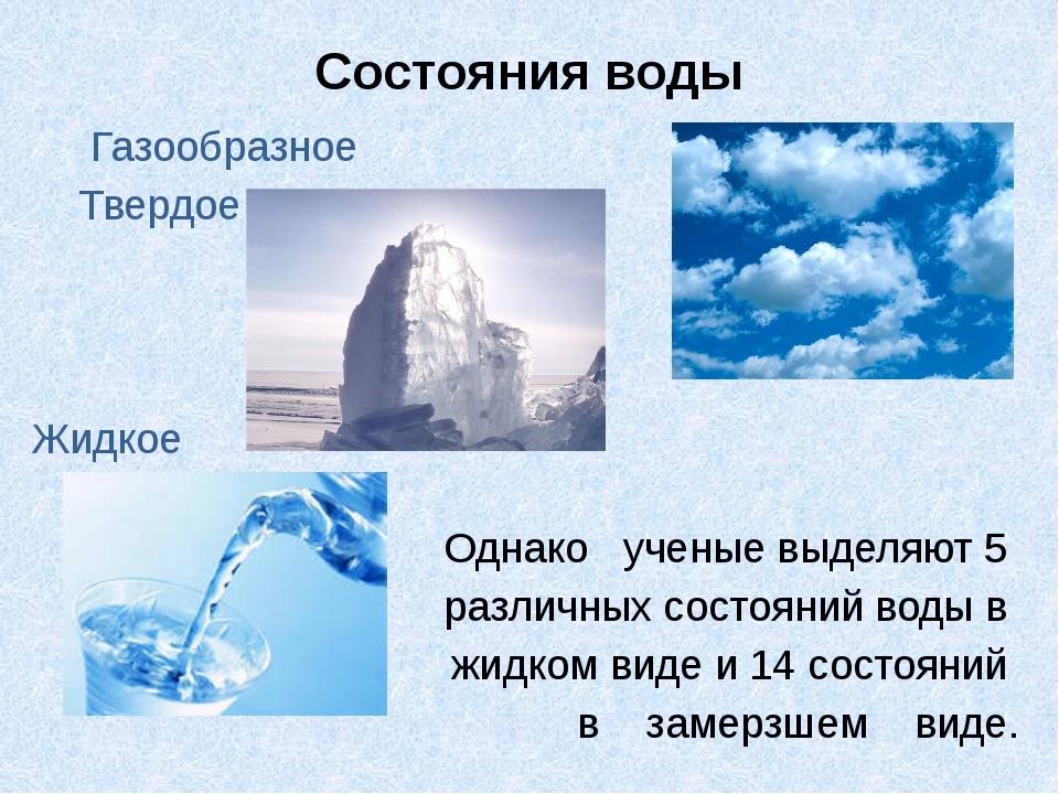 Состояния воды  Газообразное Твердое Жидкое Однако ученые выделяют 5 раз...