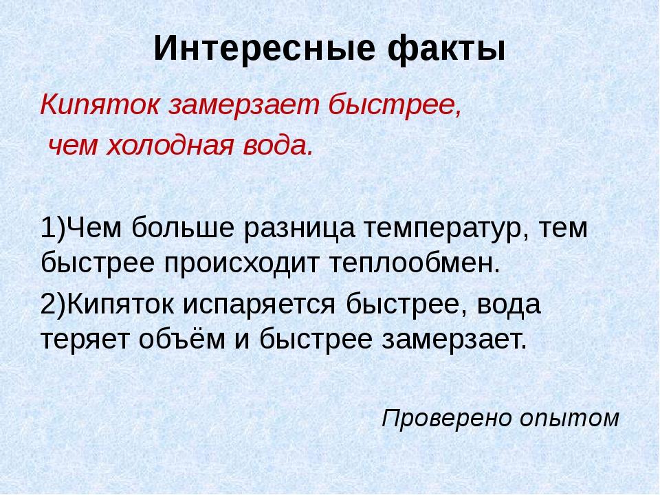 Интересные факты Кипяток замерзает быстрее, чем холодная вода. 1)Чем больше р...