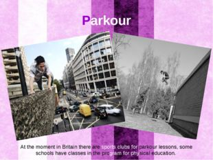 Parkour At the moment in Britain there are sports clubs for parkour lessons,