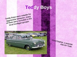 Teddy Boys Teddy Boys were notable for aggressive behavior; many of them were