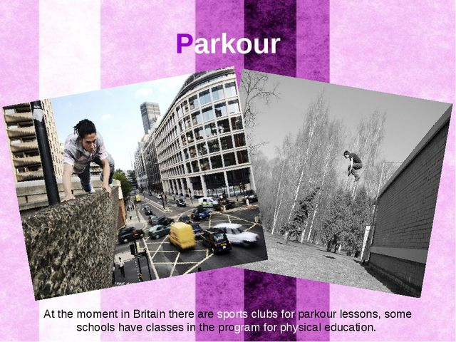 Parkour At the moment in Britain there are sports clubs for parkour lessons,...