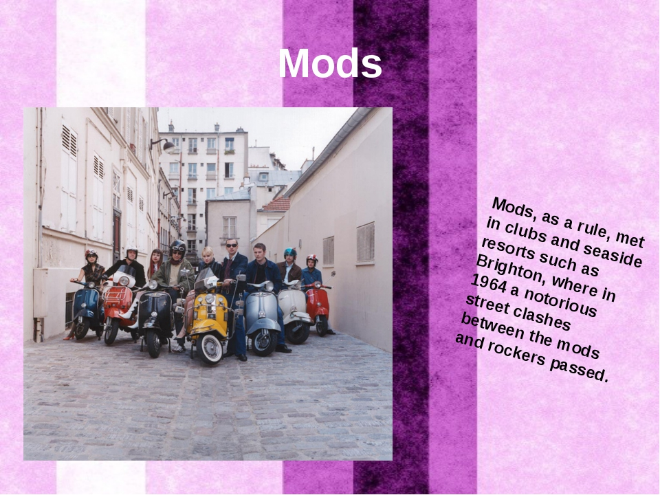 Mods Mods, as a rule, met in clubs and seaside resorts such as Brighton, wher...