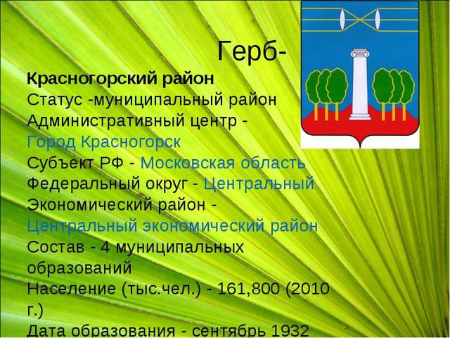 Герб- Красногорский район Статус -муниципальный район Административный центр...