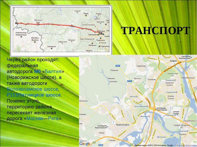 Через район проходят: федеральная автодорогаМ9«Балтия» (Новорижское шоссе),...