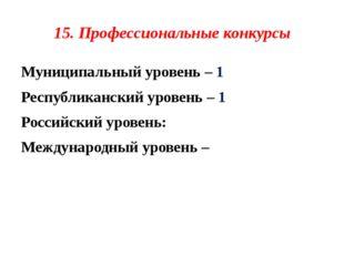 15. Профессиональные конкурсы Муниципальный уровень – 1 Республиканский урове