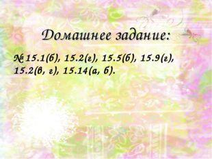 Домашнее задание: № 15.1(б), 15.2(г), 15.5(б), 15.9(г), 15.2(в, г), 15.14(а,