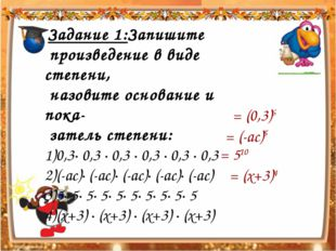 Задание 1:Запишите произведение в виде степени, назовите основание и пока- з