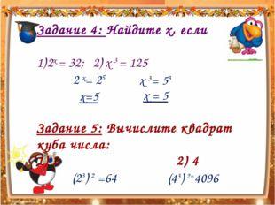 Задание 4: Найдите х, если 2х = 32; 2) х 3 = 125 Задание 5: Вычислите квадрат