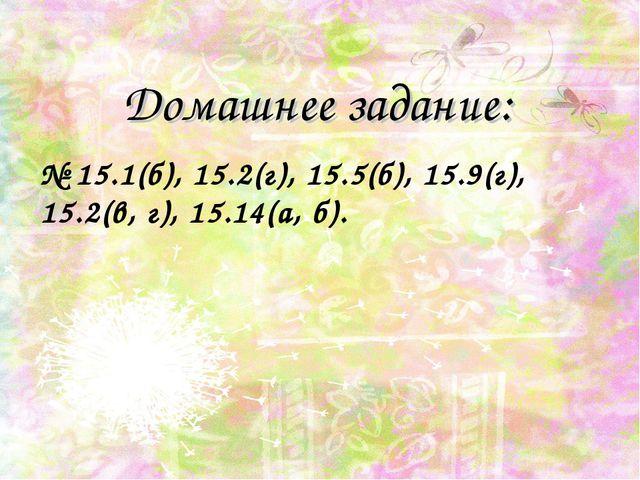 Домашнее задание: № 15.1(б), 15.2(г), 15.5(б), 15.9(г), 15.2(в, г), 15.14(а,...