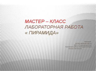 МАСТЕР – КЛАСС ЛАБОРАТОРНАЯ РАБОТА « ПИРАМИДА» Выполнила: учитель начальных к