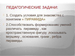 ПЕДАГОГИЧЕСКИЕ ЗАДАЧИ: 1. Создать условия для знакомства с понятием « ПИРАМИ