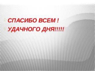 СПАСИБО ВСЕМ ! УДАЧНОГО ДНЯ!!!!!