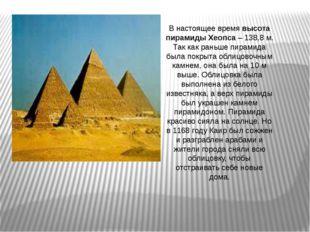 В настоящее время высота пирамиды Хеопса – 138,8 м. Так как раньше пирамида б