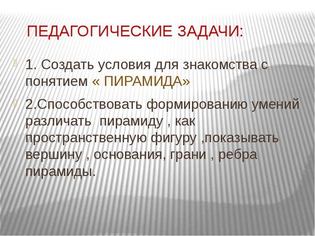 ПЕДАГОГИЧЕСКИЕ ЗАДАЧИ: 1. Создать условия для знакомства с понятием « ПИРАМИ...