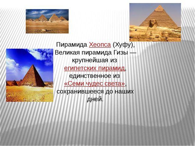 Пирамида Хеопса (Хуфу), Великая пирамида Гизы— крупнейшая из египетских пира...
