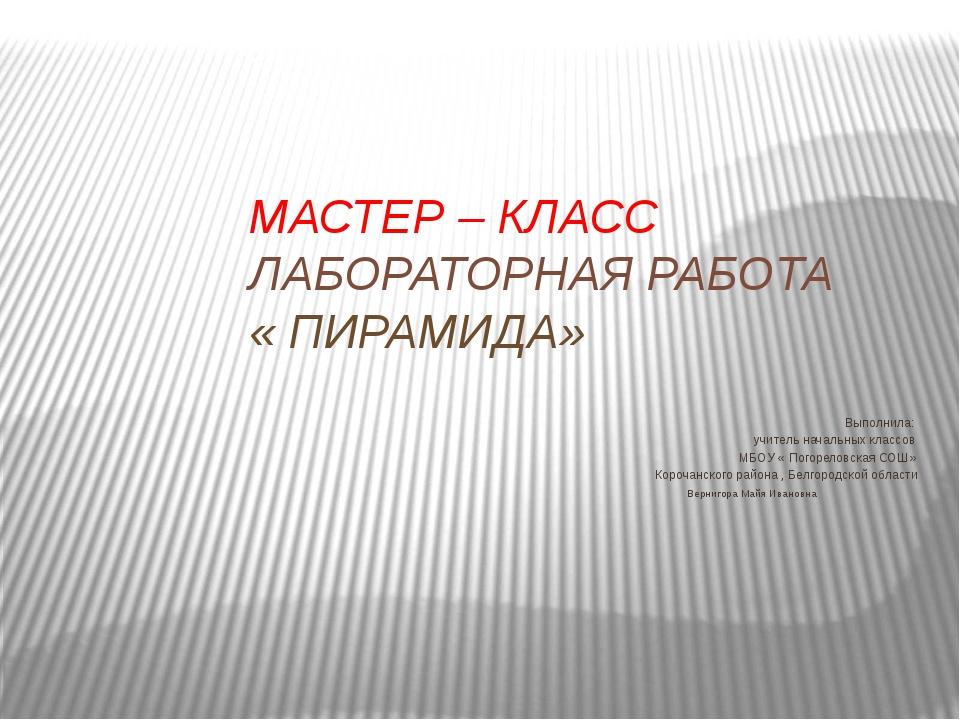 МАСТЕР – КЛАСС ЛАБОРАТОРНАЯ РАБОТА « ПИРАМИДА» Выполнила: учитель начальных к...