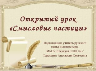 Открытый урок «Смысловые частицы» Подготовила: учитель русского языка и литер