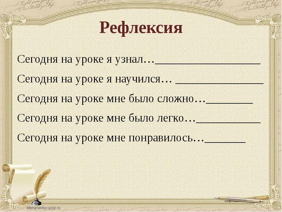 Рефлексия Сегодня на уроке я узнал…__________________ Сегодня на уроке я науч...