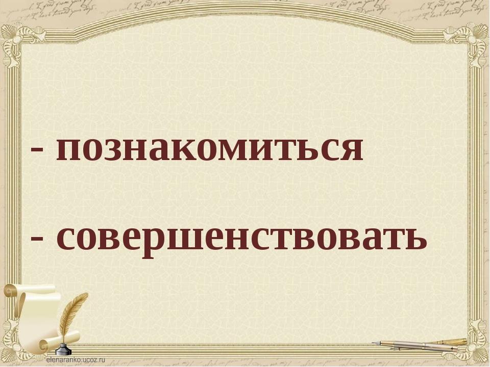 - познакомиться - совершенствовать