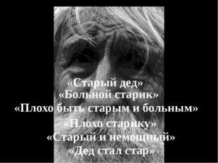 «Старый дед» «Больной старик» «Плохо быть старым и больным» «Плохо старику» «