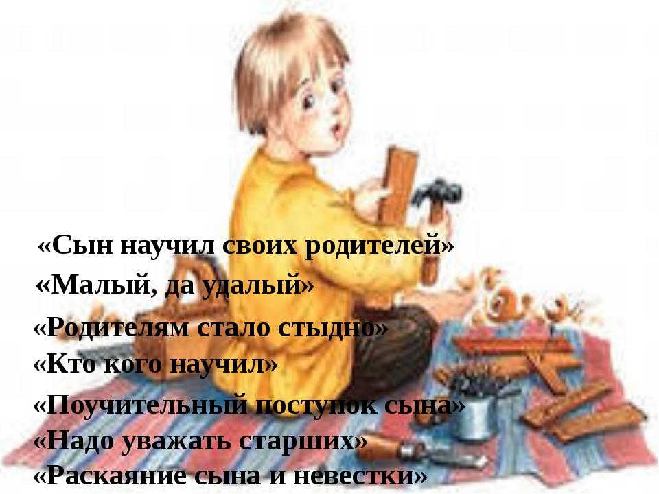 «Сын научил своих родителей» «Малый, да удалый» «Родителям стало стыдно» «Кто...