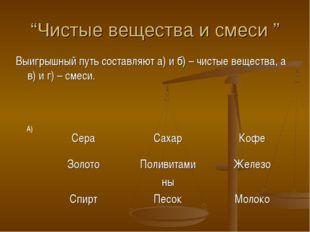 """""""Чистые вещества и смеси """" Выигрышный путь составляют а) и б) – чистые вещест"""