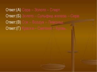 Ответ:(А) Сера – Золото – Спирт. Ответ:(Б) Золото – Сульфид железа – Сера. От