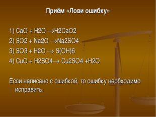 Приём «Лови ошибку» 1) CaO + H2O H2CaO2 2) SO2 + Na2O Na2SO4 3) SO3 + H2O 